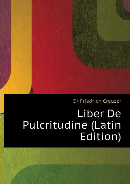 Georg Friedrich Creuzer Liber De Pulcritudine (Latin Edition) hyginus hygini gromatici liber de munitionibus castrorum latin edition
