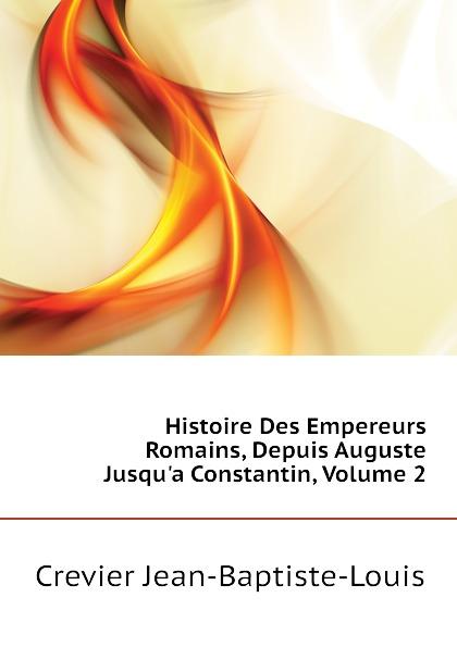 Crevier Jean-Baptiste-Louis Histoire Des Empereurs Romains, Depuis Auguste Jusqu.a Constantin, Volume 2