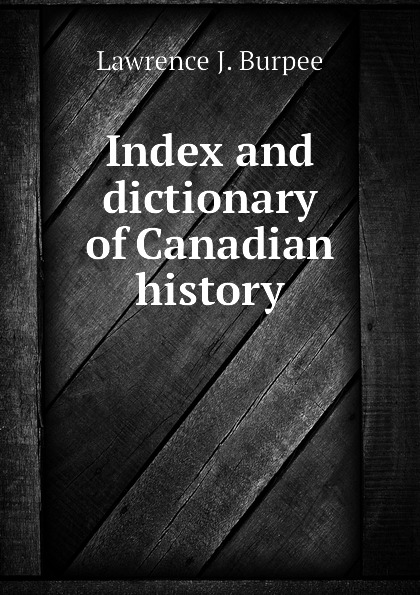 Lawrence J. Burpee Index and dictionary of Canadian history burpee lawrence johnstone among the canadian alps