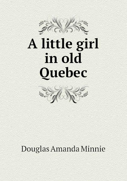 Amanda Minnie Douglas A little girl in old Quebec douglas amanda m a little girl in old san francisco