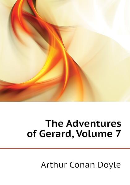 Doyle Arthur Conan The Adventures of Gerard, Volume 7