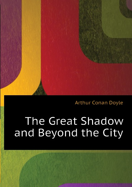 Doyle Arthur Conan The Great Shadow and Beyond the City arthur conan doyle beyond the city