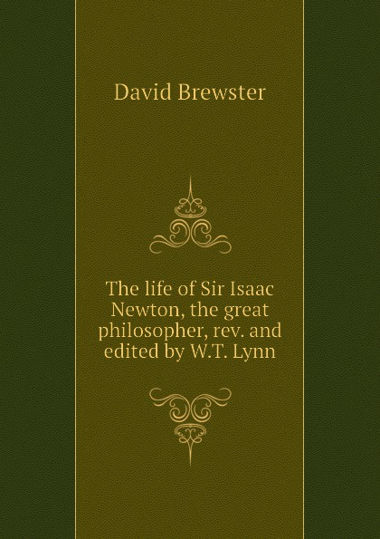 Brewster David The life of Sir Isaac Newton, the great philosopher, rev. and edited by W.T. Lynn david brewster life of sir isaac newton