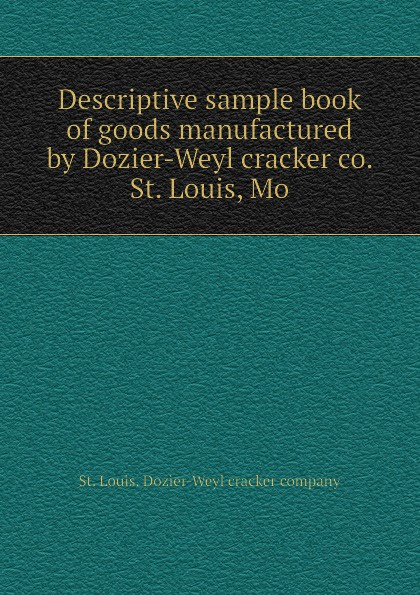 St. Louis. Dozier-Weyl cracker company Descriptive sample book of goods manufactured by Dozier-Weyl cracker co. St. Louis, Mo cracker