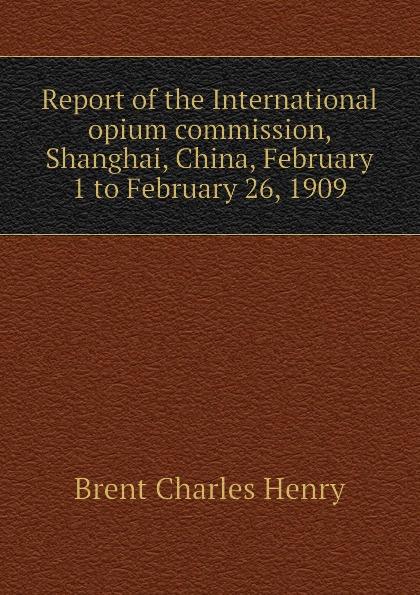 Brent Charles Henry Report of the International opium commission, Shanghai, China, February 1 to February 26, 1909 коммуникационное оборудование commission of shanghai rui 832p 16 16