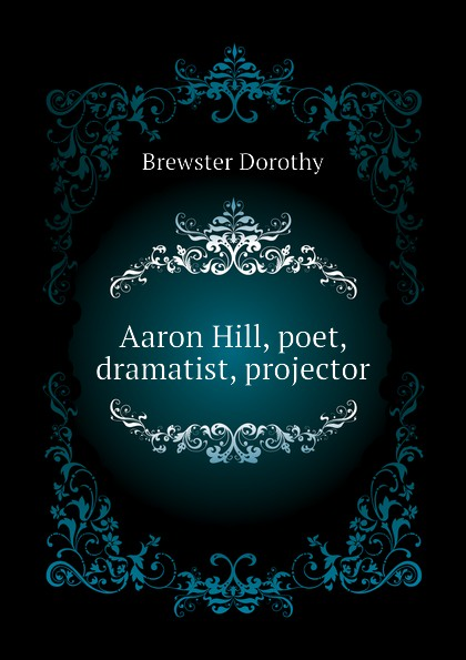 Brewster Dorothy Aaron Hill, poet, dramatist, projector aaron hill merope