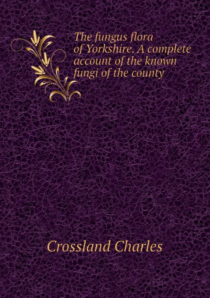 Crossland Charles The fungus flora of Yorkshire. A complete account of the known fungi of the county mapplethorpe flora the complete flowers