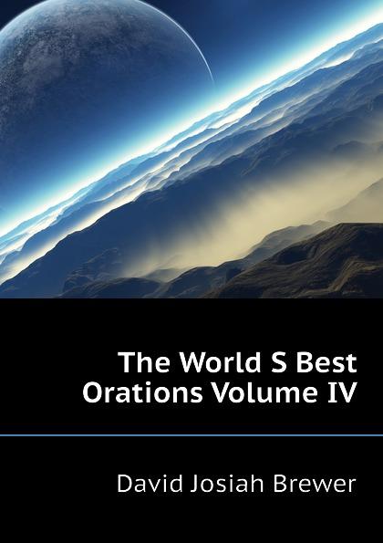 David J. Brewer The World S Best Orations Volume IV the world s best orations volume i