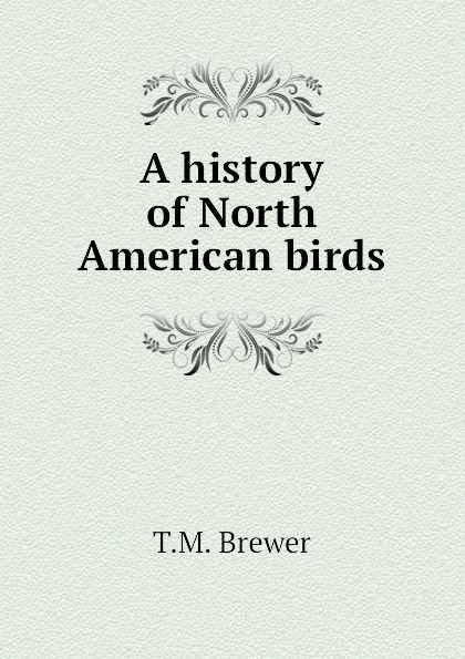 T.M. Brewer A history of North American birds robert ridgway a history of north american birds land birds volume 3