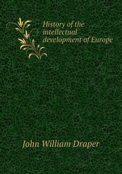 Draper John William History of the intellectual development of Europe history of the intellectual development of europe volume 1