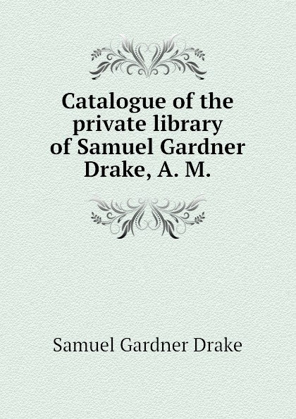 Samuel Gardner Drake Catalogue of the private library of Samuel Gardner Drake, A. M. samuel gardner drake sale of rare and valuable manuscripts autographs portraits maps etc of the late saml g drake friday sept 29 1876