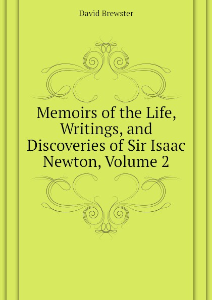 Brewster David Memoirs of the Life, Writings, and Discoveries of Sir Isaac Newton, Volume 2 david brewster life of sir isaac newton
