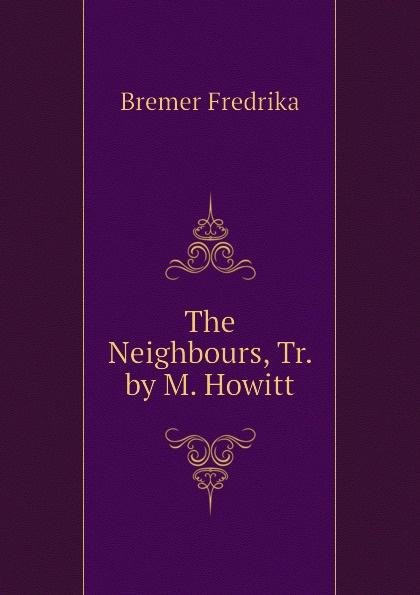 Bremer Fredrika The Neighbours, Tr. by M. Howitt fredrika bremer greece and the greeks tr from lifvet i gamla verden by m howitt