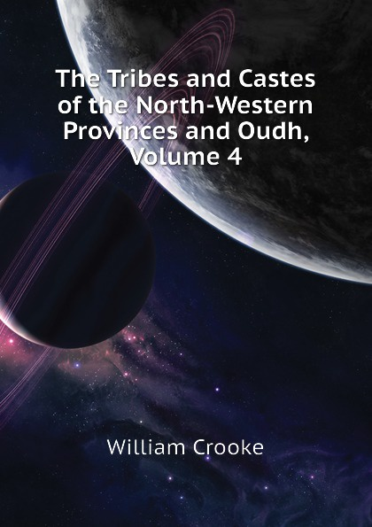 Crooke William The Tribes and Castes of the North-Western Provinces and Oudh, Volume 4 robert vane russell the tribes and castes of the central provinces of india volume 3