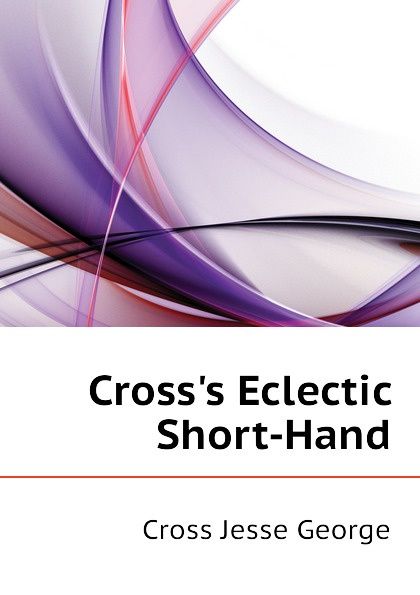 Cross.s Eclectic Short-Hand Эта книга — репринт оригинального...