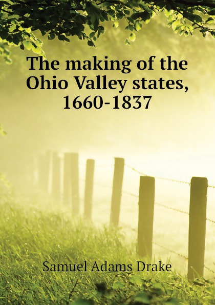 Samuel Adams Drake The making of the Ohio Valley states, 1660-1837