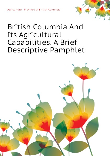 Agriculture - Province of British Columbia And Its Agricultural Capabilities. A Brief Descriptive Pamphlet