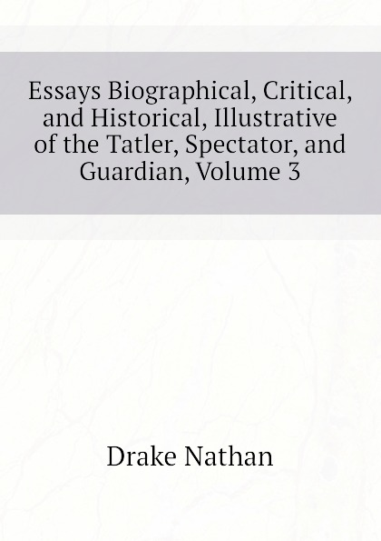 Drake Nathan Essays Biographical, Critical, and Historical, Illustrative of the Tatler, Spectator, and Guardian, Volume 3 henry t tuckerman biographical essays essays biographical and critical or studies of character