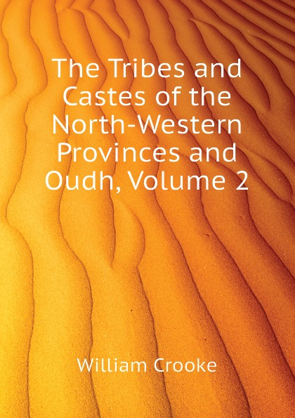 Crooke William The Tribes and Castes of the North-Western Provinces and Oudh, Volume 2 robert vane russell the tribes and castes of the central provinces of india volume 3