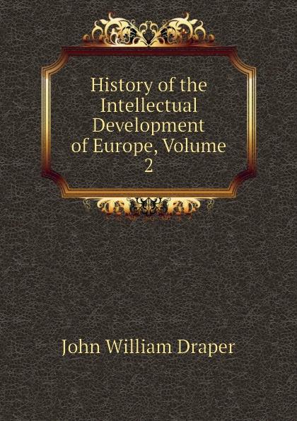 Draper John William History of the Intellectual Development of Europe, Volume 2 history of the intellectual development of europe volume 1