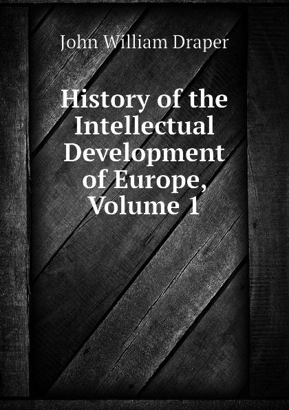 Draper John William History of the Intellectual Development of Europe, Volume 1 history of the intellectual development of europe volume 1