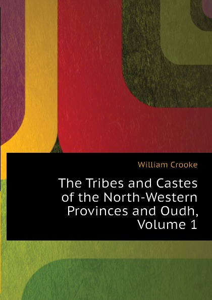 Crooke William The Tribes and Castes of the North-Western Provinces and Oudh, Volume 1 robert vane russell the tribes and castes of the central provinces of india volume 3