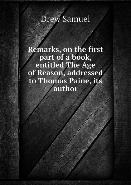 Drew Samuel Remarks, on the first part of a book, entitled The Age of Reason, addressed to Thomas Paine, its author samuel clarke remarks upon a book