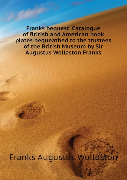 Franks Augustus Wollaston Franks bequest. Catalogue of British and American book plates bequeathed to the trustees of the British Museum by Sir Augustus Wollaston Franks anne franks diary the graphic adaptatio