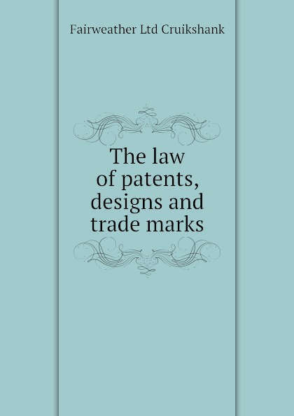 Fairweather Ltd Cruikshank The law of patents, designs and trade marks john grant patents registered designs trade marks and copyright for dummies