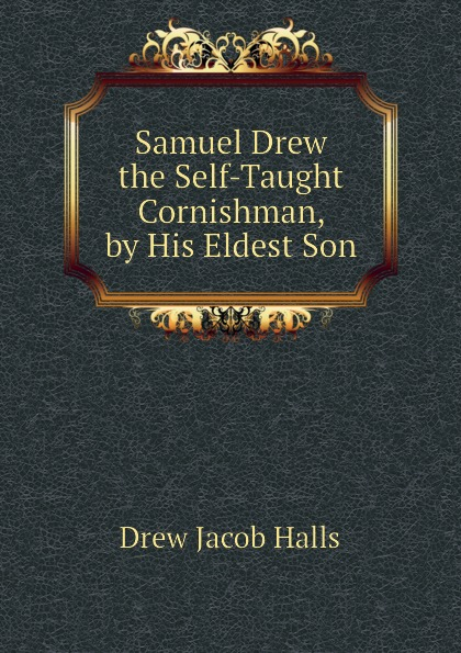 Samuel Drew the Self-Taught Cornishman, by His Eldest Son