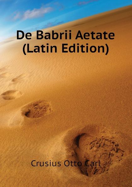 Crusius Otto Carl De Babrii Aetate (Latin Edition) arnold a behr de apollodori artamiteni reliquiis atque aetate latin edition