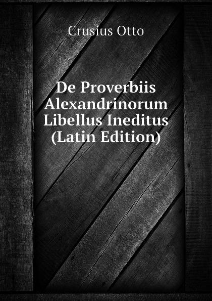 Crusius Otto De Proverbiis Alexandrinorum Libellus Ineditus (Latin Edition) johann michael sailer paradisus animae sive libellus de virtutibus latin edition