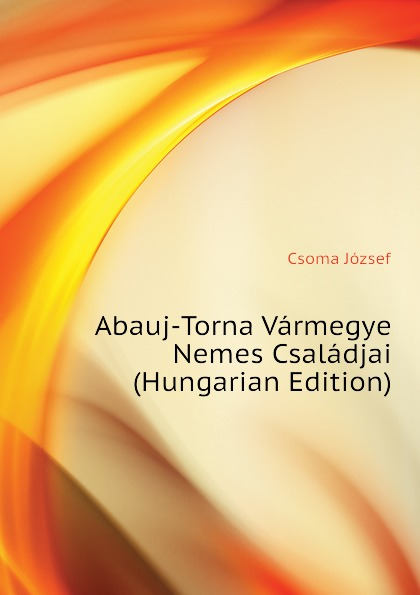 Csoma József Abauj-Torna Varmegye Nemes Csaladjai (Hungarian Edition) csoma józsef abauj torna varmegye nemes csaladjai hungarian edition