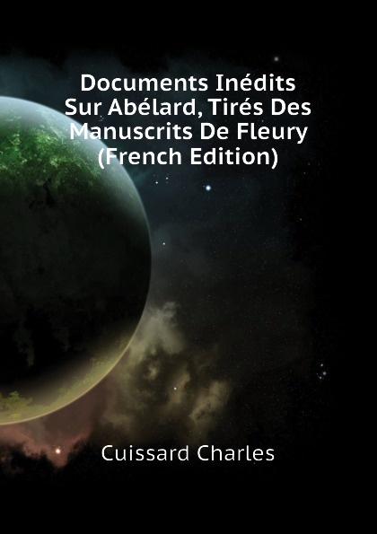 Cuissard Charles Documents Inedits Sur Abelard, Tires Des Manuscrits De Fleury (French Edition)