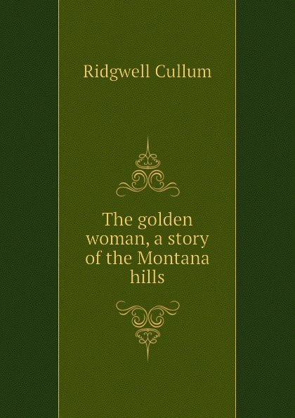 Cullum Ridgwell The golden woman, a story of the Montana hills cullum ridgwell in the brooding wild