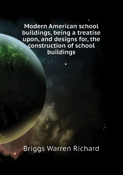 Briggs Warren Richard Modern American school buildings, being a treatise upon, and designs for, the construction of school buildings school buildings construction and design manual