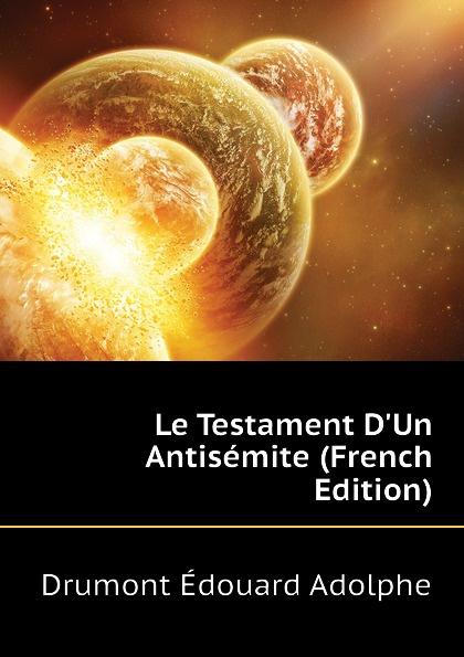 Drumont Édouard Adolphe Le Testament D.Un Antisemite (French Edition) adolphe adam le toreador