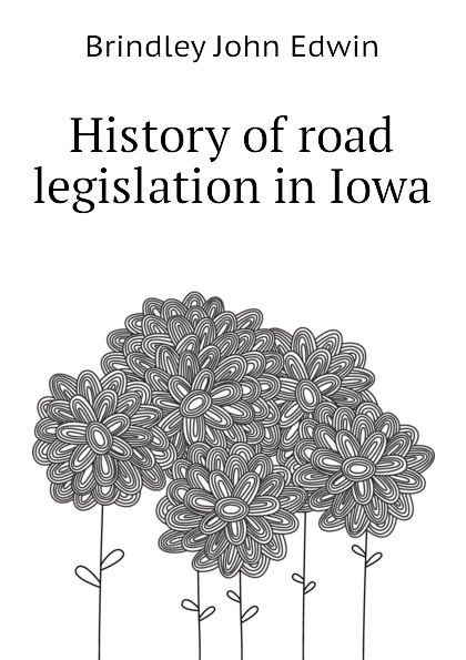 Brindley John Edwin History of road legislation in Iowa