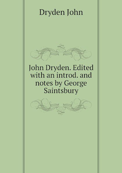 Dryden John John Dryden. Edited with an introd. and notes by George Saintsbury george john gray john siberch bibliographical notes 1886 1895