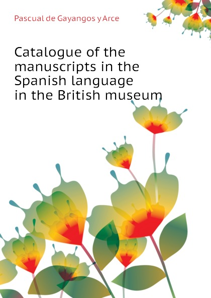 Pascual de Gayangos y Arce Catalogue of the manuscripts in the Spanish language in the British museum недорого