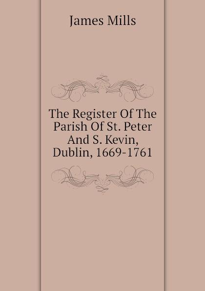 James Mills The Register Of The Parish Of St. Peter And S. Kevin, Dublin, 1669-1761 недорго, оригинальная цена