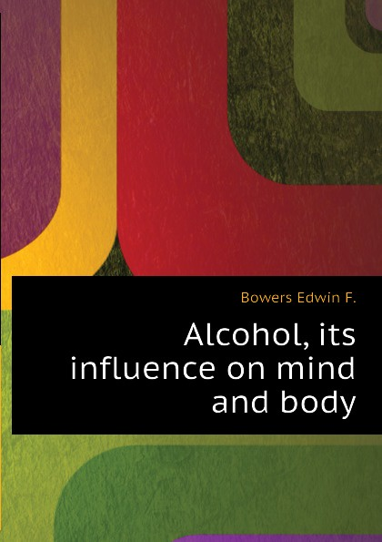 Alcohol, its influence on mind and body
