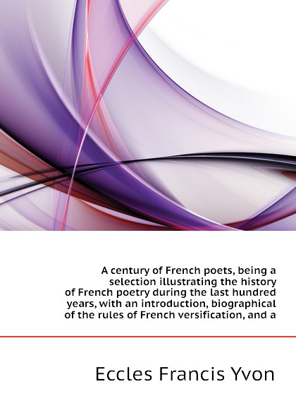 Eccles Francis Yvon A century of French poets, being a selection illustrating the history of French poetry during the last hundred years, with an introduction, biographical of the rules of French versification, and a french poetry