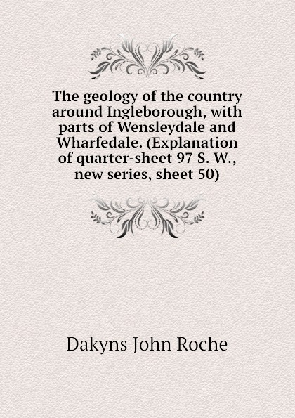 Dakyns John Roche The geology of the country around Ingleborough, with parts of Wensleydale and Wharfedale. (Explanation of quarter-sheet 97 S. W., new series, sheet 50) [zob] 100