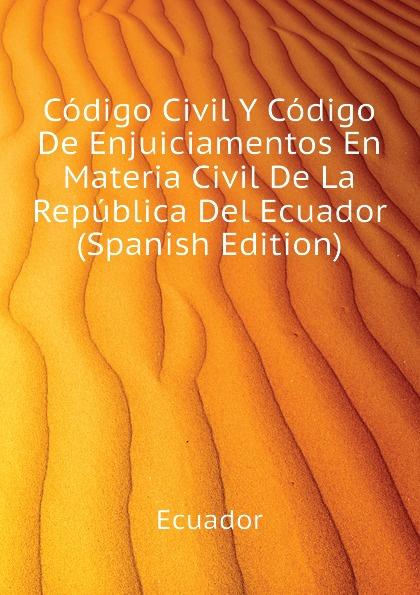 Ecuador Codigo Civil Y Codigo De Enjuiciamentos En Materia Civil De La Republica Del Ecuador (Spanish Edition) ecuador codigo civil y codigo de enjuiciamentos en materia civil de la republica del ecuador