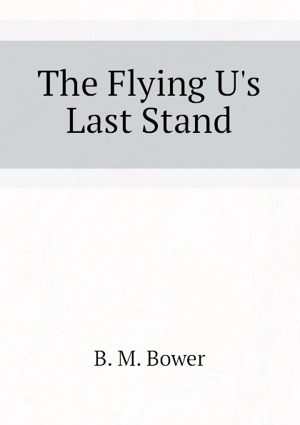 B.M. Bower The Flying U.s Last Stand the last stand