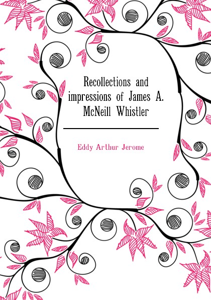 Eddy Arthur Jerome Recollections and impressions of James A. McNeill Whistler цена