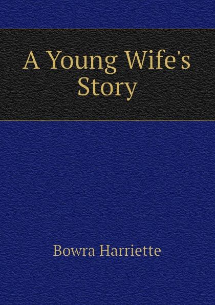 Bowra Harriette A Young Wife.s Story