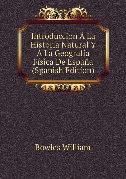Bowles William Introduccion A La Historia Natural Y A La Geografia Fisica De Espana (Spanish Edition) а в киселев geografia e historia de espana