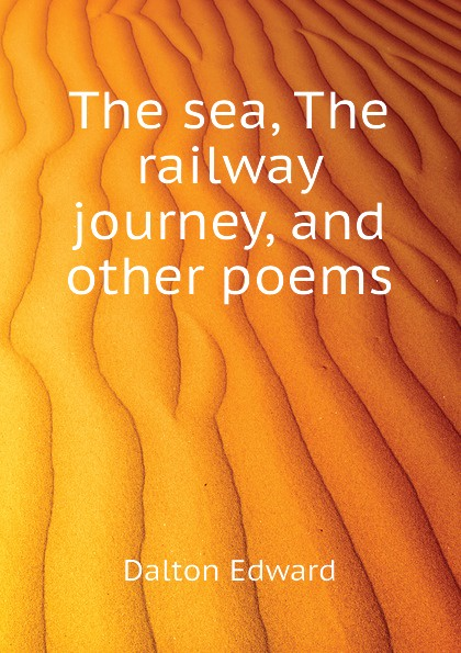 Dalton Edward The sea, The railway journey, and other poems